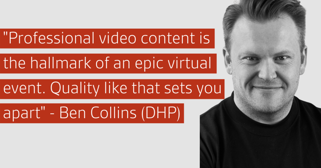 """Professional video content is the hallmark of an epic virtual event. Quality like that sets you apart"" - Ben Collins (DHP)"